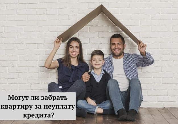 Могут ли забрать квартиру за неуплату кредита?